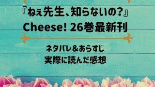 「ねぇ先生、知らないの?」Cheese! 26巻最新刊のネタバレ記事アイキャッチ